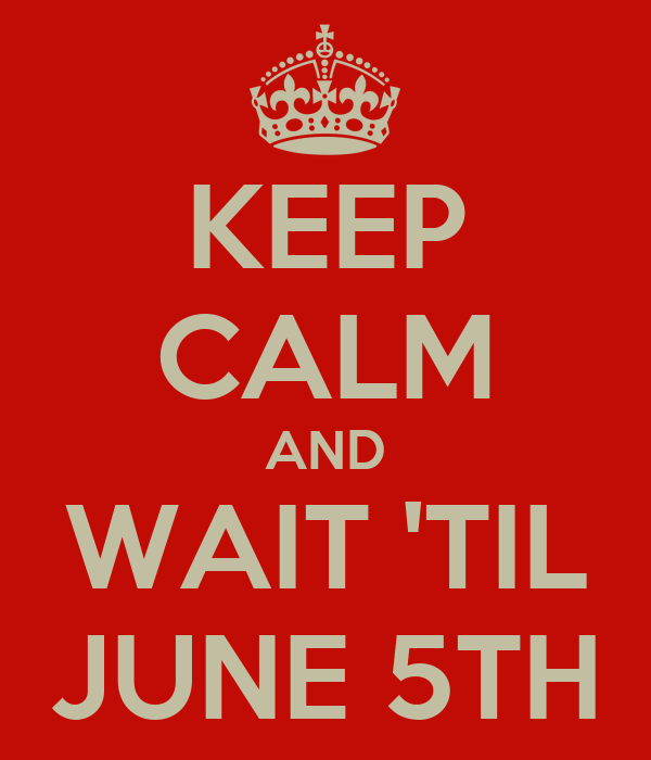 KEEP CALM AND WAIT 'TIL JUNE 5TH