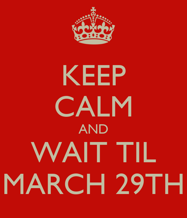 KEEP CALM AND WAIT TIL MARCH 29TH