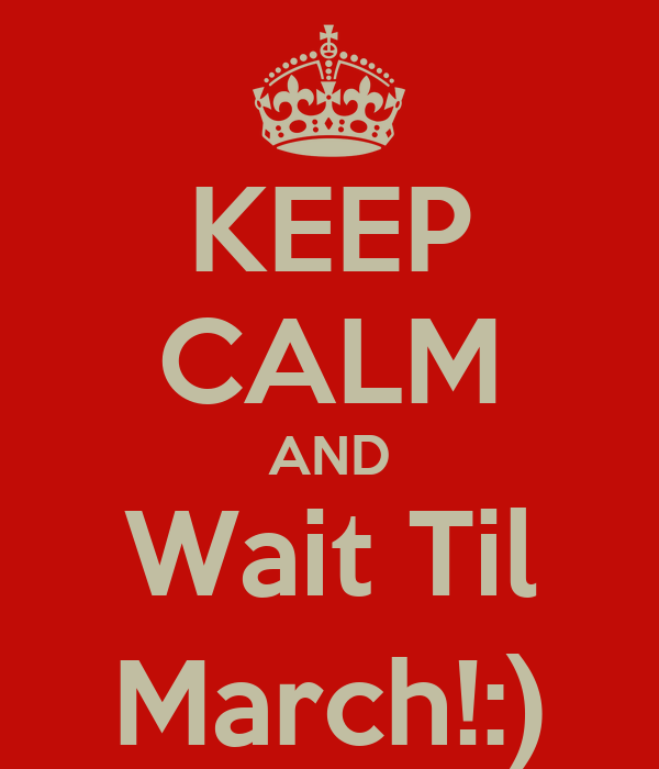 KEEP CALM AND Wait Til March!:)