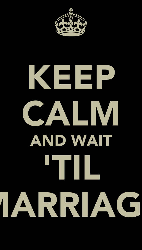 KEEP CALM AND WAIT 'TIL MARRIAGE