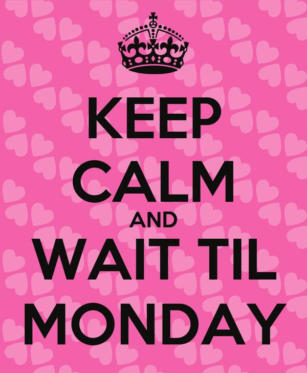 KEEP CALM AND WAIT TIL MONDAY