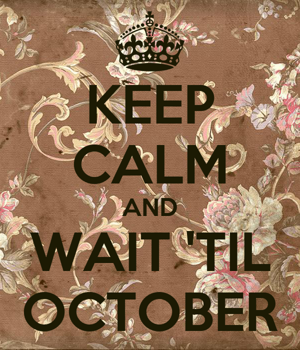 KEEP CALM AND WAIT 'TIL OCTOBER