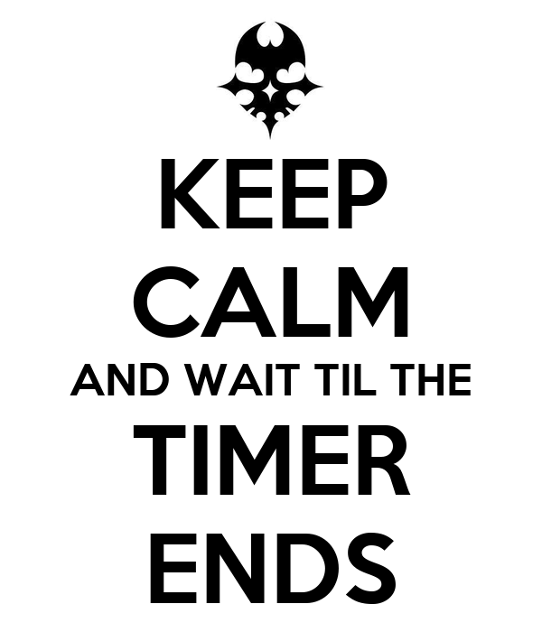 KEEP CALM AND WAIT TIL THE TIMER ENDS