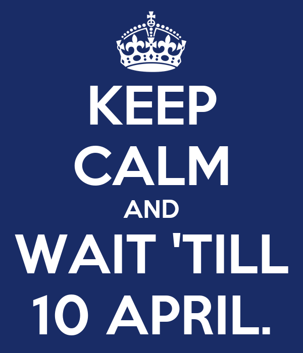 KEEP CALM AND WAIT 'TILL 10 APRIL.