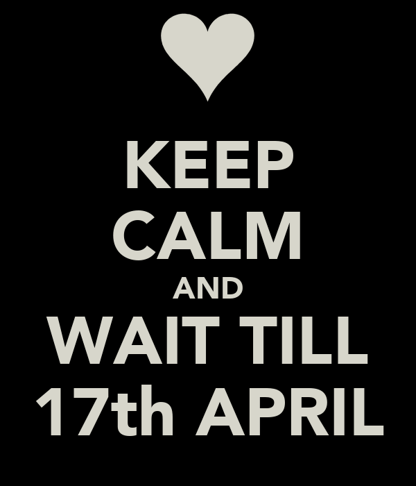 KEEP CALM AND WAIT TILL 17th APRIL