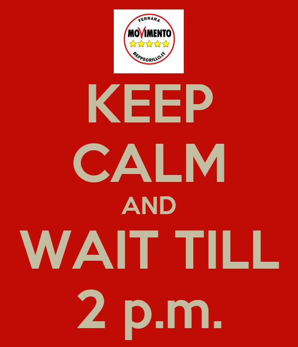 KEEP CALM AND WAIT TILL 2 p.m.