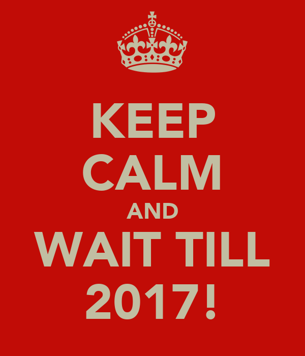 KEEP CALM AND WAIT TILL 2017!