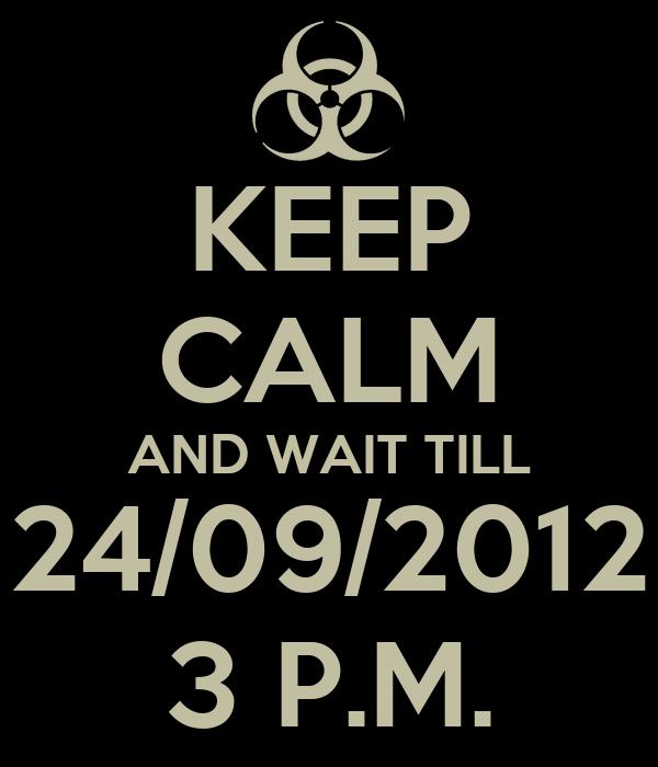 KEEP CALM AND WAIT TILL 24/09/2012 3 P.M.