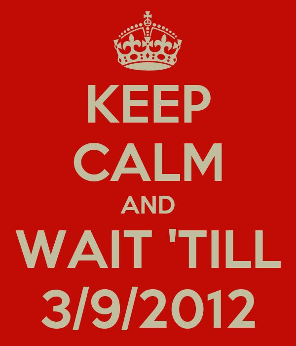 KEEP CALM AND WAIT 'TILL 3/9/2012