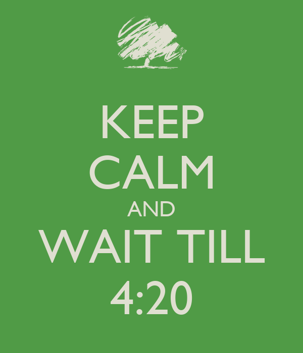 KEEP CALM AND WAIT TILL 4:20