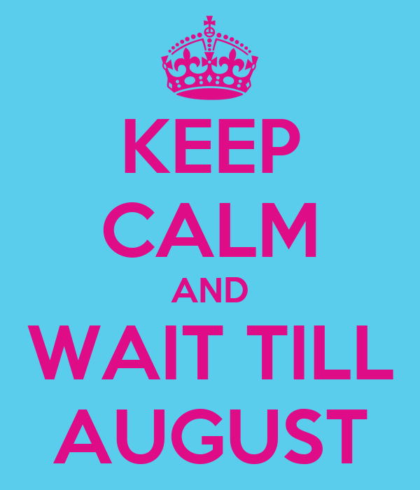 KEEP CALM AND WAIT TILL AUGUST