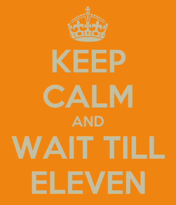 KEEP CALM AND WAIT TILL ELEVEN