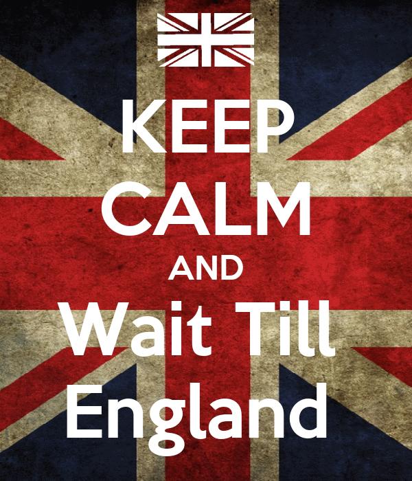 KEEP CALM AND Wait Till  England