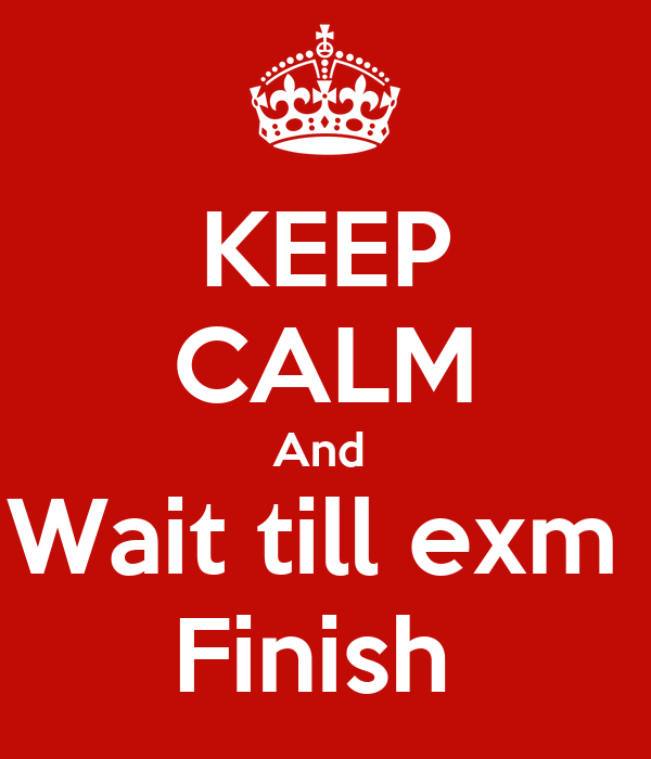 KEEP CALM And  Wait till exm  Finish
