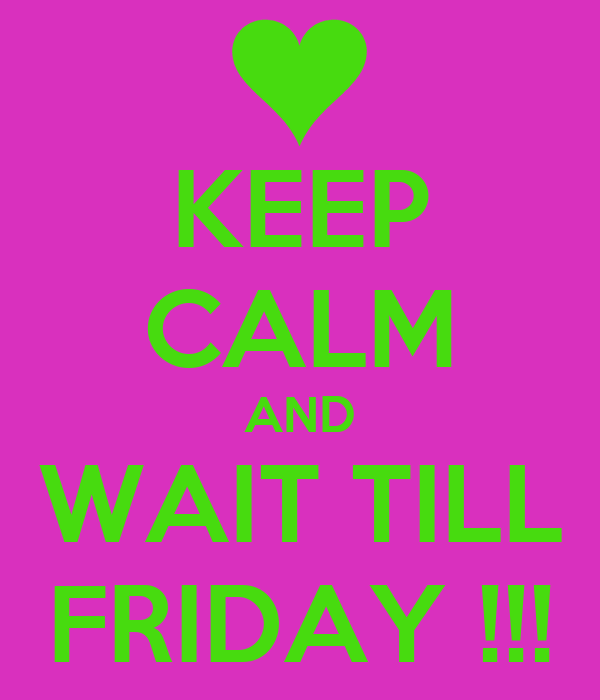 KEEP CALM AND WAIT TILL FRIDAY !!!