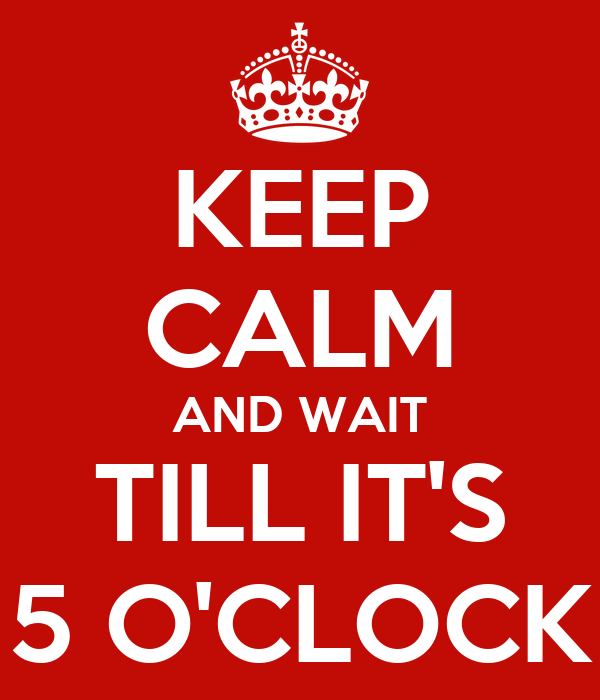 KEEP CALM AND WAIT TILL IT'S 5 O'CLOCK