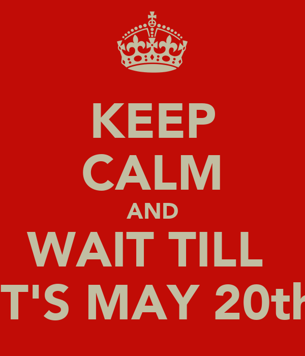 KEEP CALM AND WAIT TILL  IT'S MAY 20th