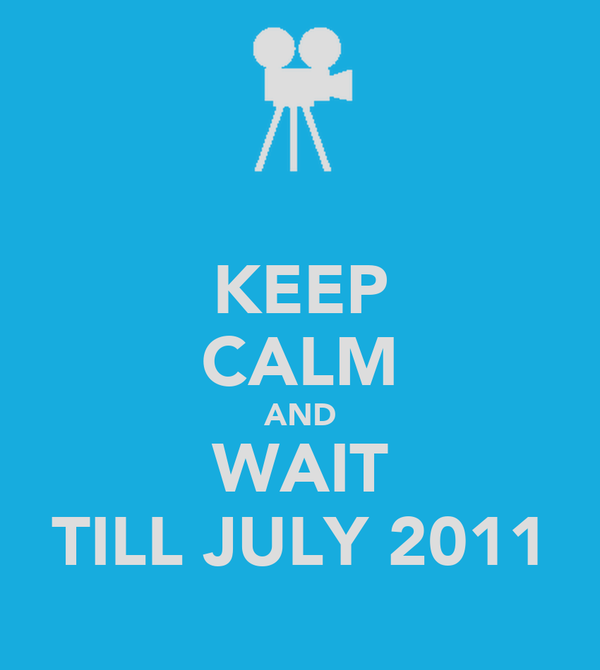 KEEP CALM AND WAIT TILL JULY 2011