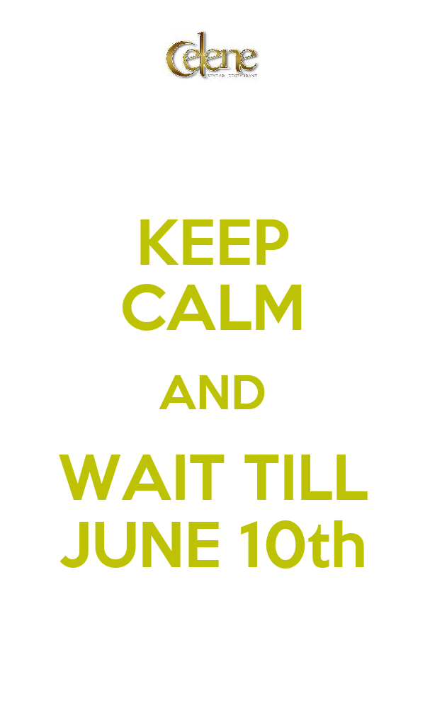KEEP CALM AND  WAIT TILL  JUNE 10th