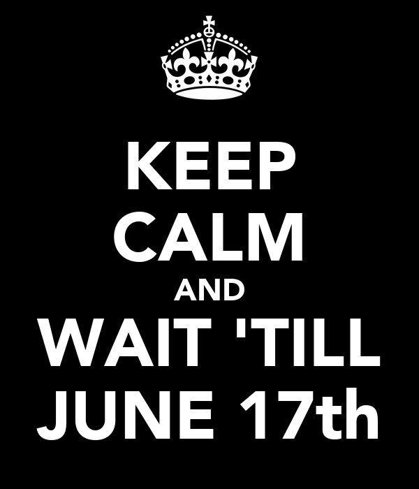 KEEP CALM AND WAIT 'TILL JUNE 17th