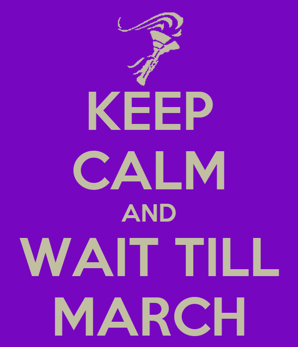 KEEP CALM AND WAIT TILL MARCH