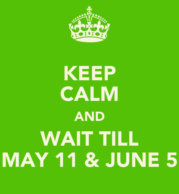 KEEP CALM AND WAIT TILL MAY 11 & JUNE 5