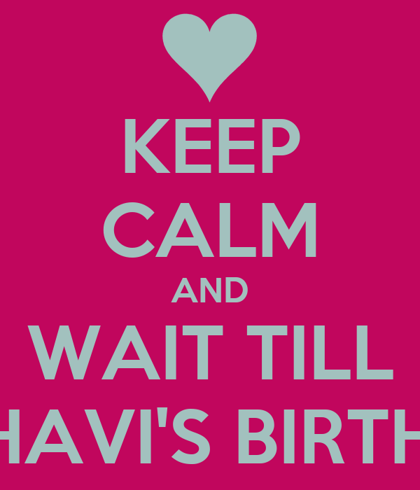 KEEP CALM AND WAIT TILL MEDHAVI'S BIRTHDAY