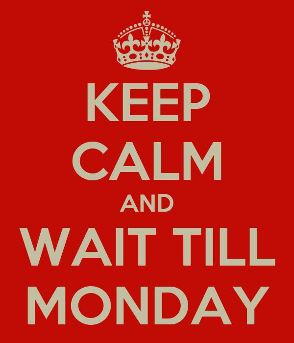 KEEP CALM AND WAIT TILL MONDAY