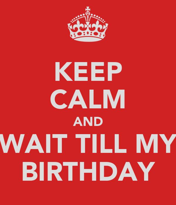 KEEP CALM AND WAIT TILL MY BIRTHDAY