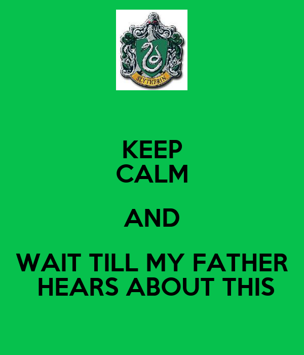 KEEP CALM AND WAIT TILL MY FATHER  HEARS ABOUT THIS