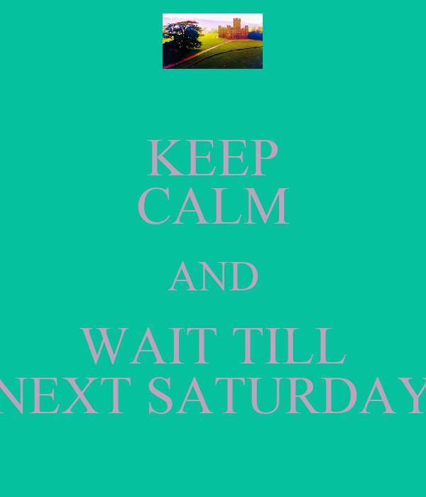 KEEP CALM AND WAIT TILL NEXT SATURDAY