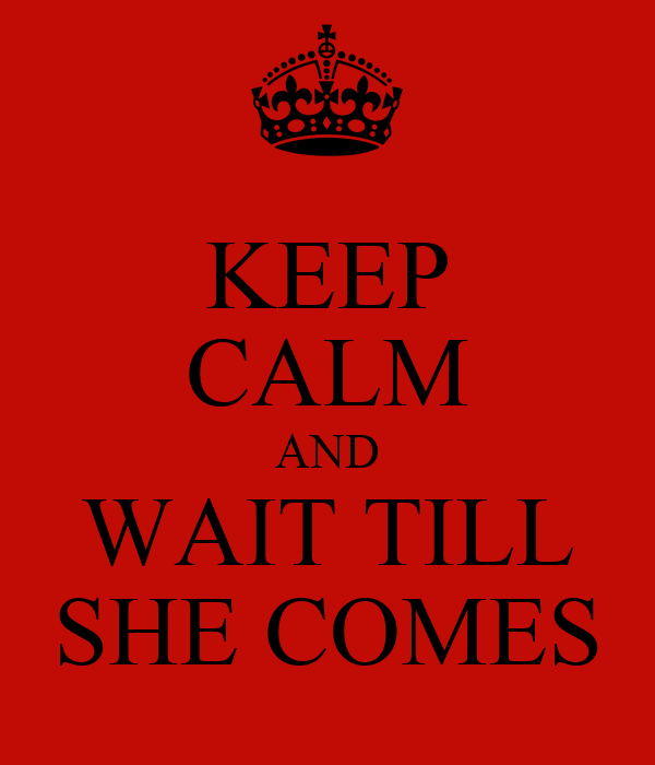 KEEP CALM AND WAIT TILL SHE COMES