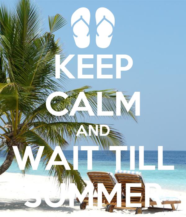 KEEP CALM AND WAIT TILL SUMMER