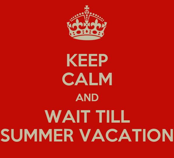 KEEP CALM AND WAIT TILL SUMMER VACATION