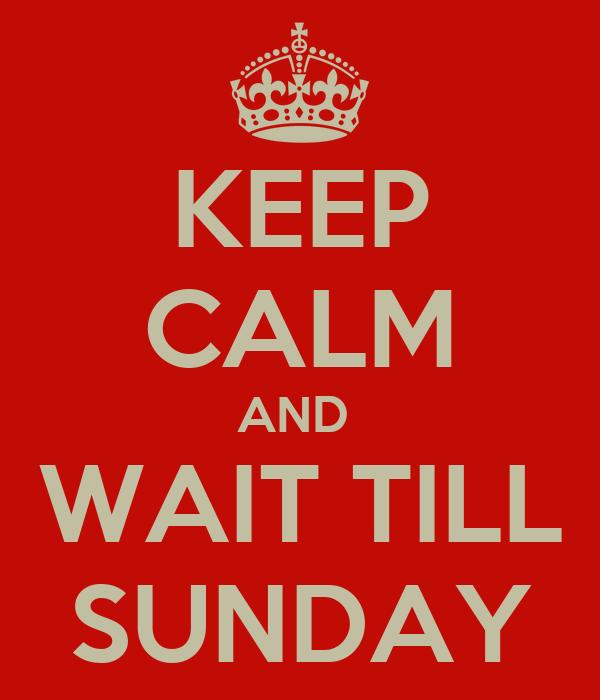 KEEP CALM AND  WAIT TILL SUNDAY