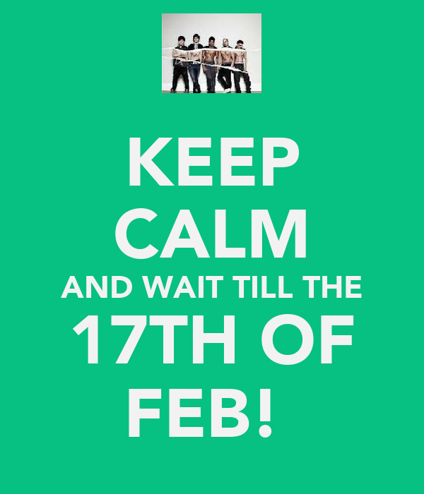 KEEP CALM AND WAIT TILL THE 17TH OF FEB!