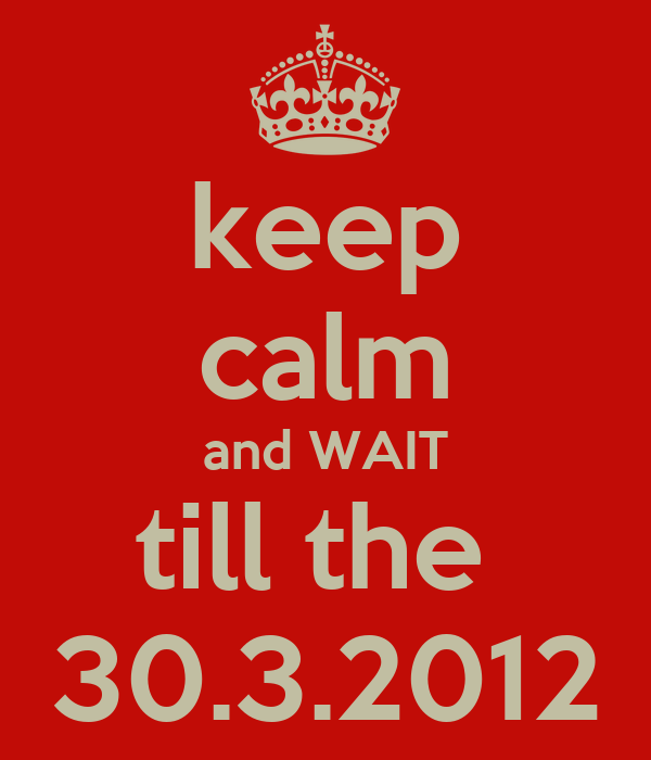 keep calm and WAIT till the  30.3.2012