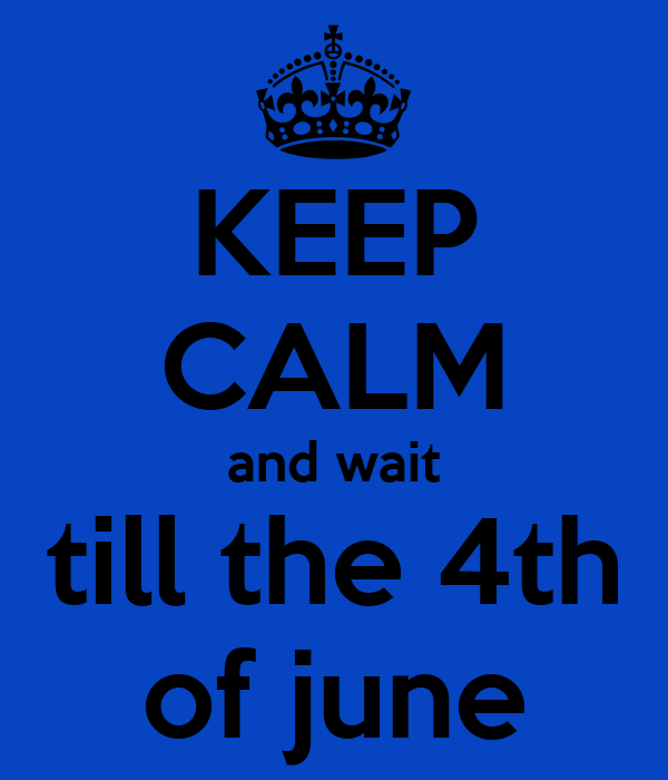 KEEP CALM and wait till the 4th of june