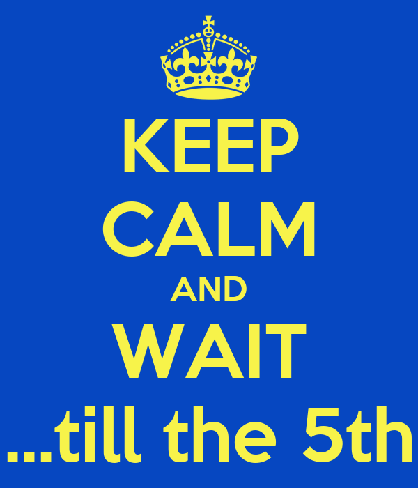 KEEP CALM AND WAIT ...till the 5th