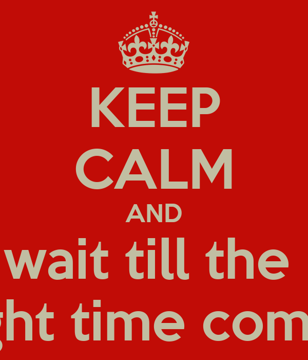 KEEP CALM AND wait till the  right time comes