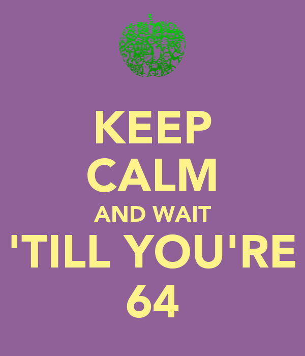 KEEP CALM AND WAIT 'TILL YOU'RE 64