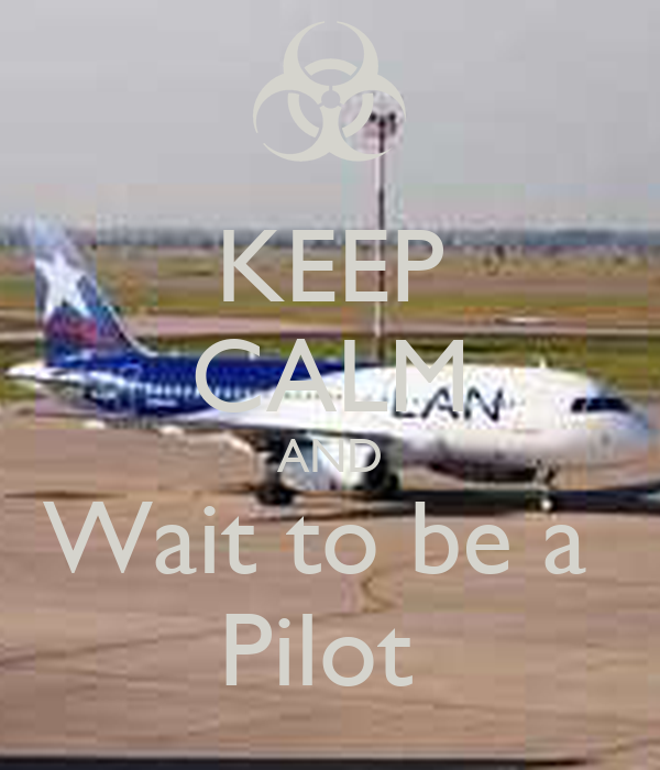 KEEP CALM AND Wait to be a  Pilot