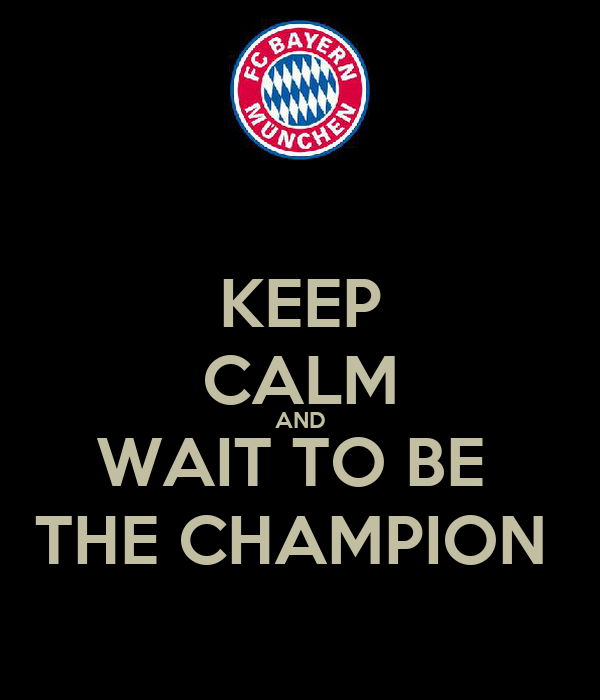 KEEP CALM AND WAIT TO BE  THE CHAMPION