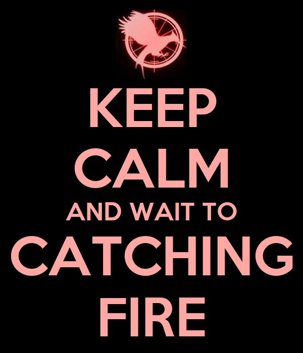 KEEP CALM AND WAIT TO CATCHING FIRE