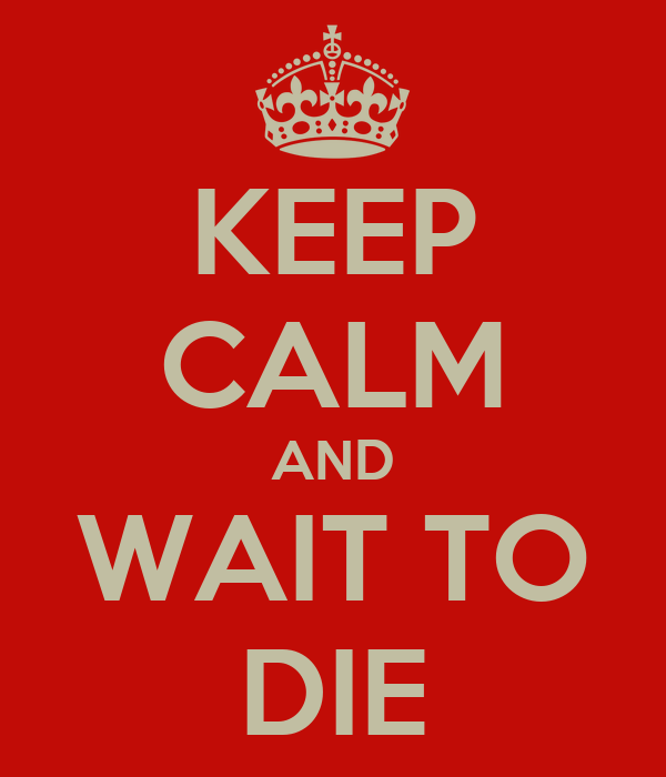 KEEP CALM AND WAIT TO DIE
