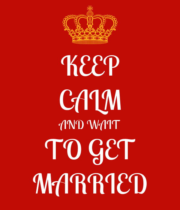 KEEP CALM AND WAIT TO GET MARRIED