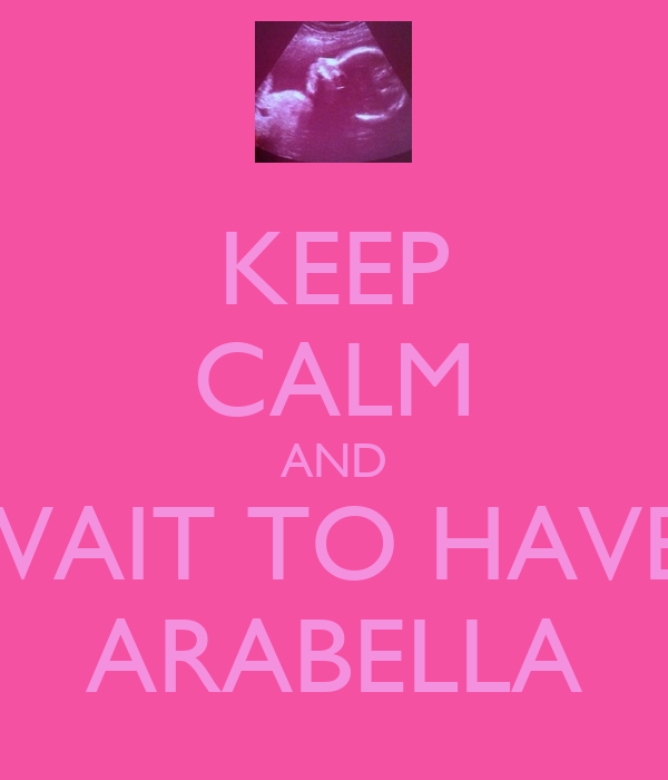 KEEP CALM AND WAIT TO HAVE  ARABELLA