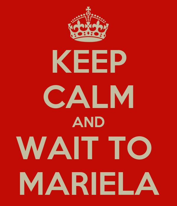 KEEP CALM AND WAIT TO  MARIELA