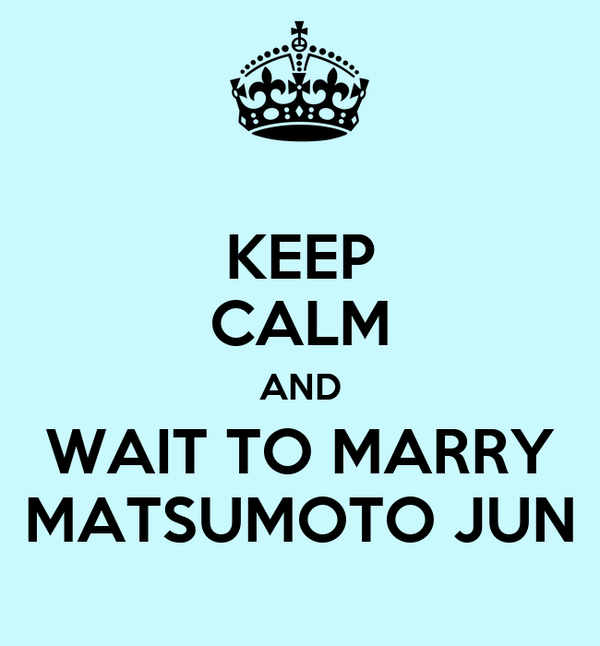KEEP CALM AND WAIT TO MARRY MATSUMOTO JUN