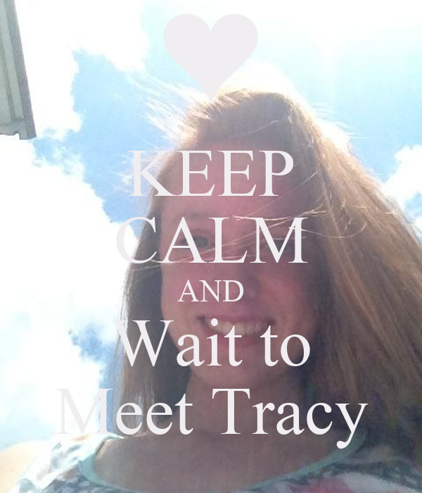 KEEP CALM AND Wait to Meet Tracy